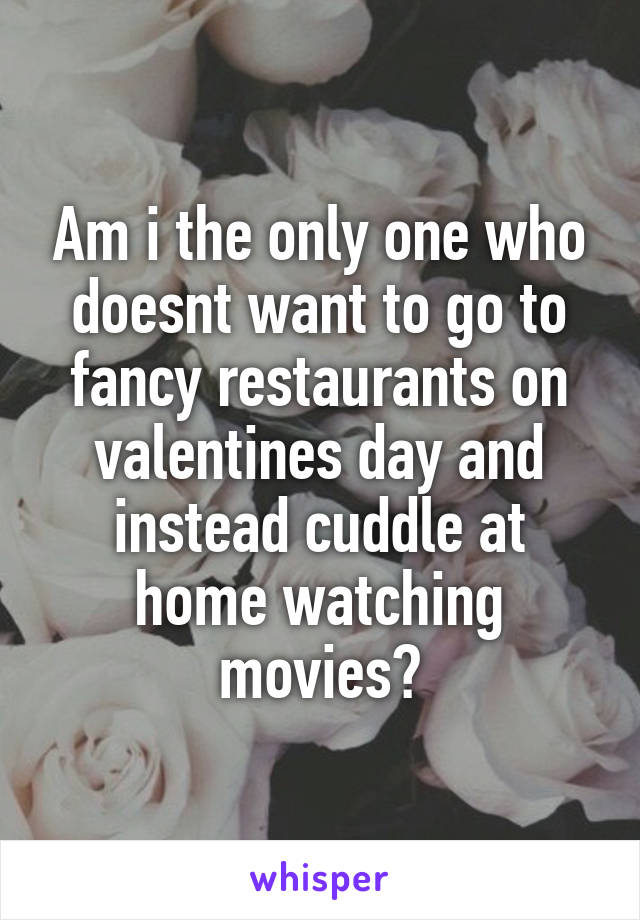 Am i the only one who doesnt want to go to fancy restaurants on valentines day and instead cuddle at home watching movies?