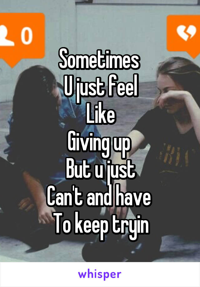 Sometimes  U just feel Like Giving up  But u just Can't and have  To keep tryin