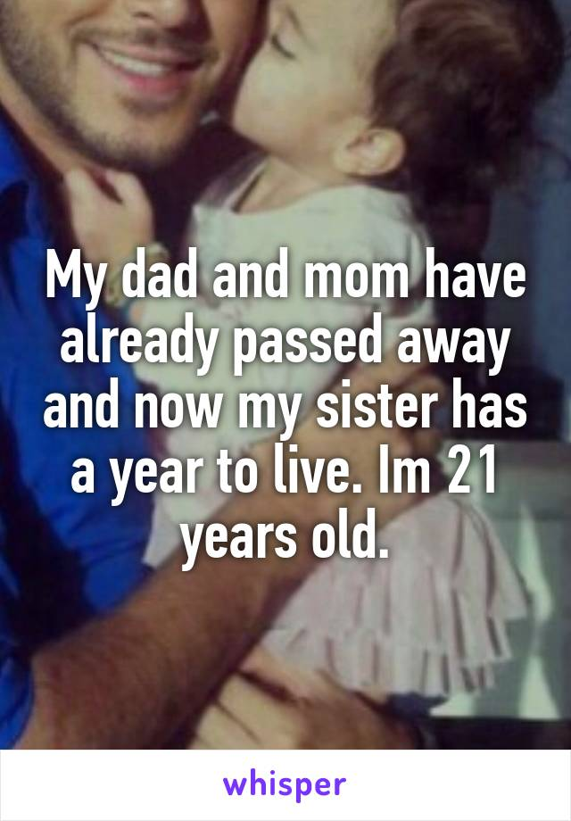 My dad and mom have already passed away and now my sister has a year to live. Im 21 years old.