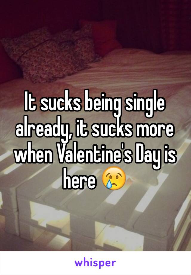 It sucks being single already, it sucks more when Valentine's Day is here 😢