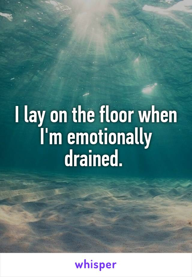 I lay on the floor when I'm emotionally drained.