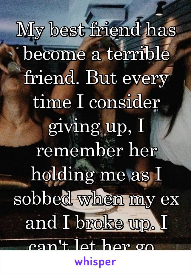 My best friend has become a terrible friend. But every time I consider giving up, I remember her holding me as I sobbed when my ex and I broke up. I can't let her go.