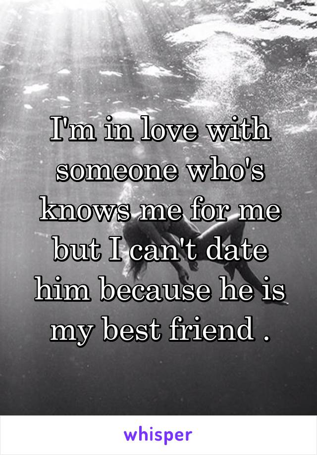 I'm in love with someone who's knows me for me but I can't date him because he is my best friend .
