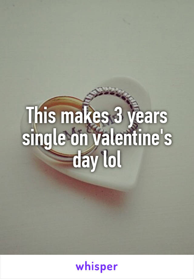 This makes 3 years single on valentine's day lol