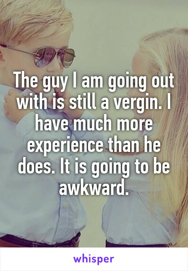 The guy I am going out with is still a vergin. I have much more experience than he does. It is going to be awkward.