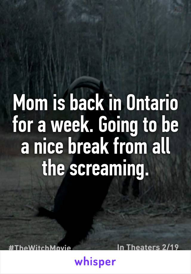 Mom is back in Ontario for a week. Going to be a nice break from all the screaming.