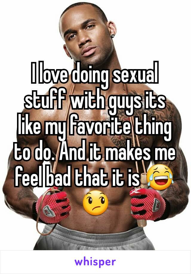 I love doing sexual stuff with guys its like my favorite thing to do. And it makes me feel bad that it is 😂😞