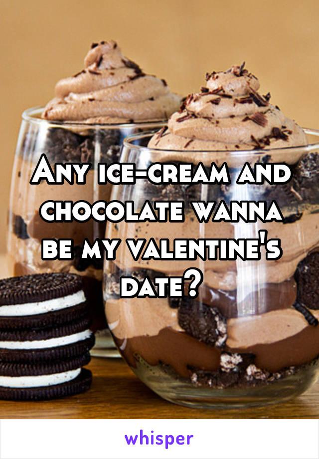 Any ice-cream and chocolate wanna be my valentine's date?