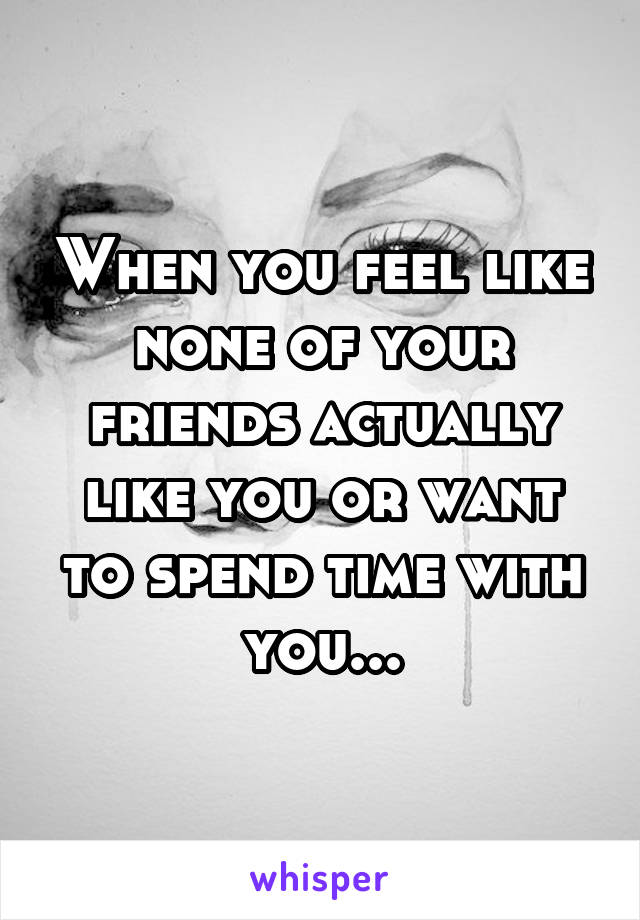When you feel like none of your friends actually like you or want to spend time with you...