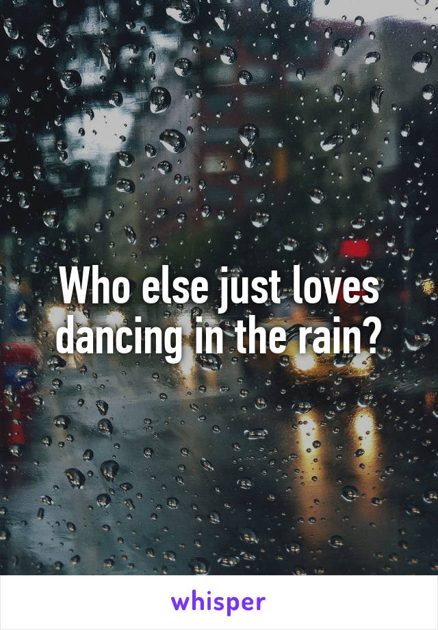 Who else just loves dancing in the rain?