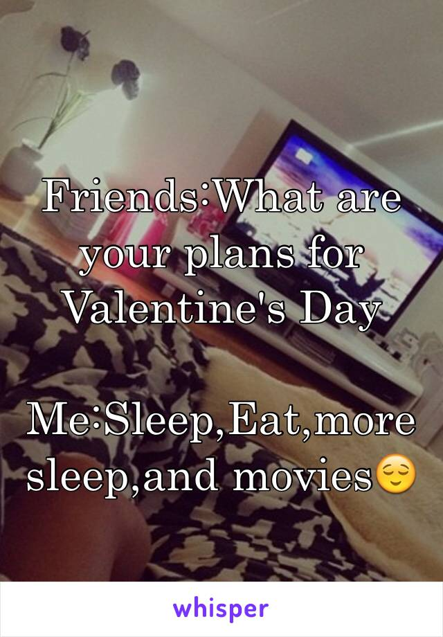 Friends:What are your plans for Valentine's Day   Me:Sleep,Eat,more sleep,and movies😌