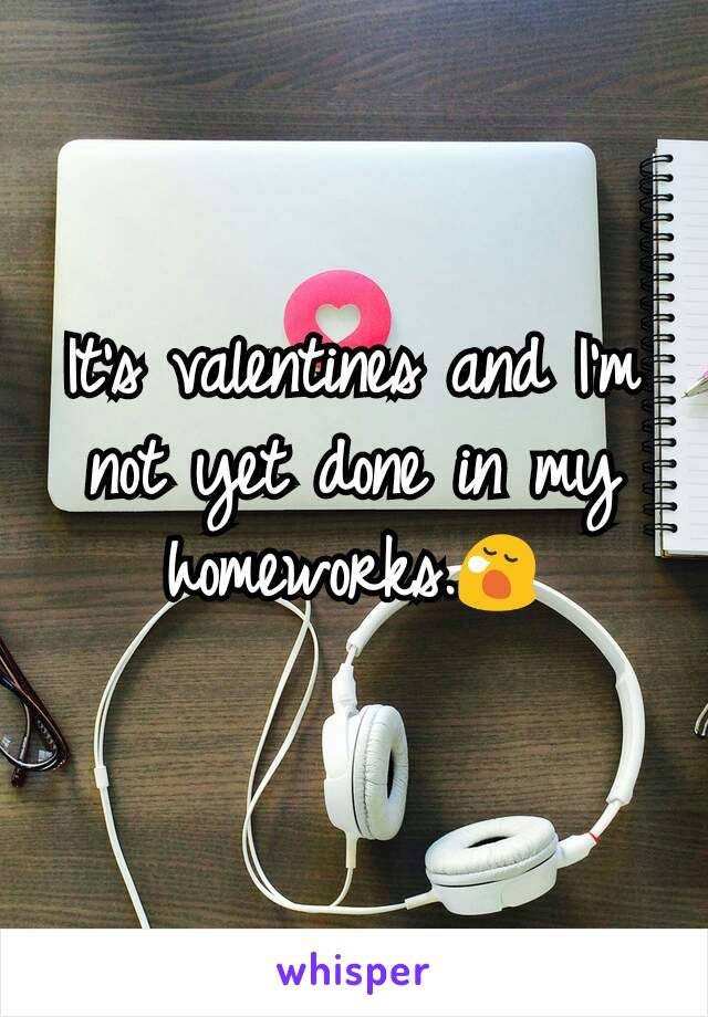 It's valentines and I'm not yet done in my homeworks.😪
