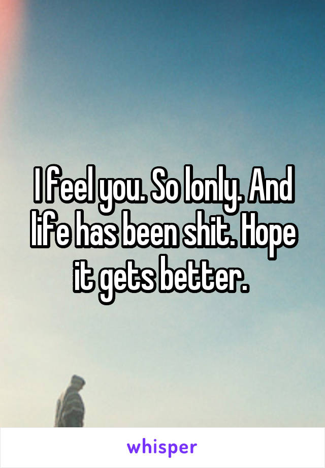 I feel you. So lonly. And life has been shit. Hope it gets better.