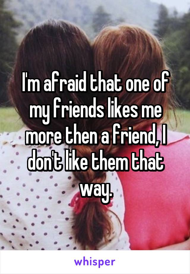 I'm afraid that one of my friends likes me more then a friend, I don't like them that way.