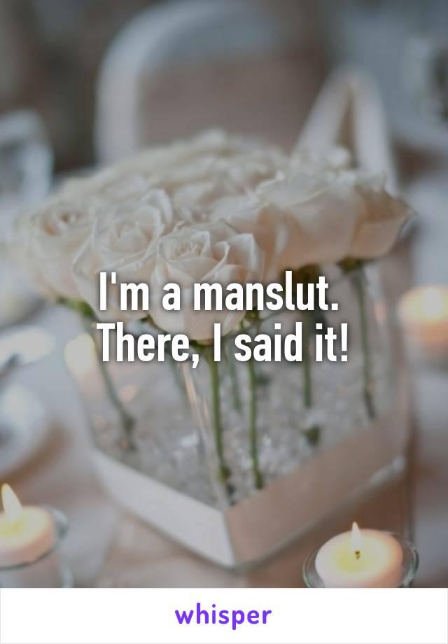 I'm a manslut.  There, I said it!