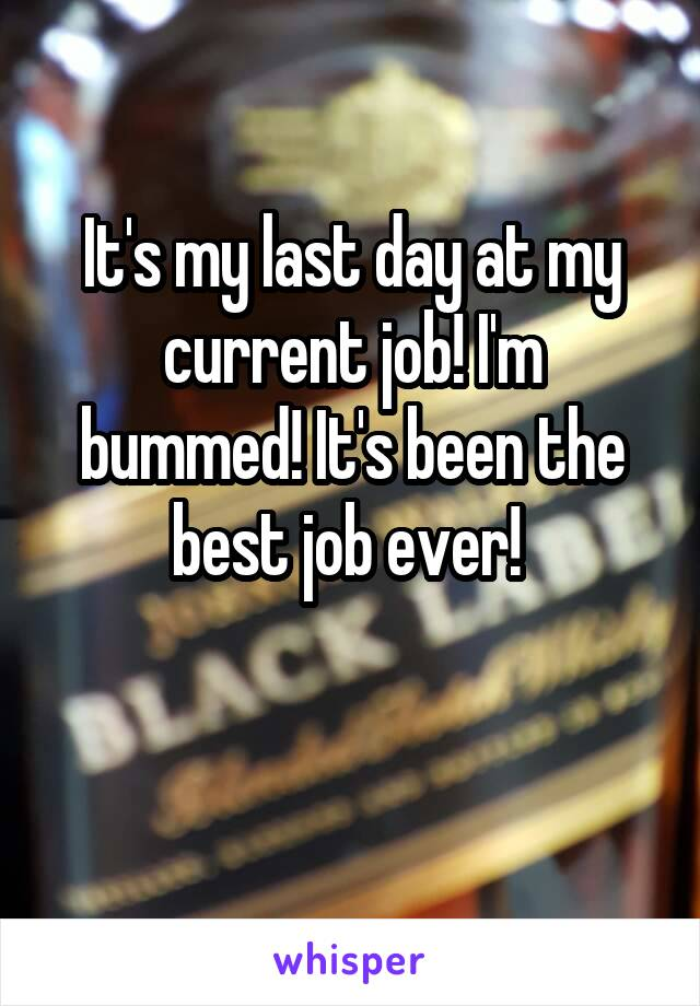 It's my last day at my current job! I'm bummed! It's been the best job ever!