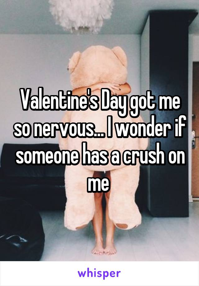 Valentine's Day got me so nervous... I wonder if someone has a crush on me