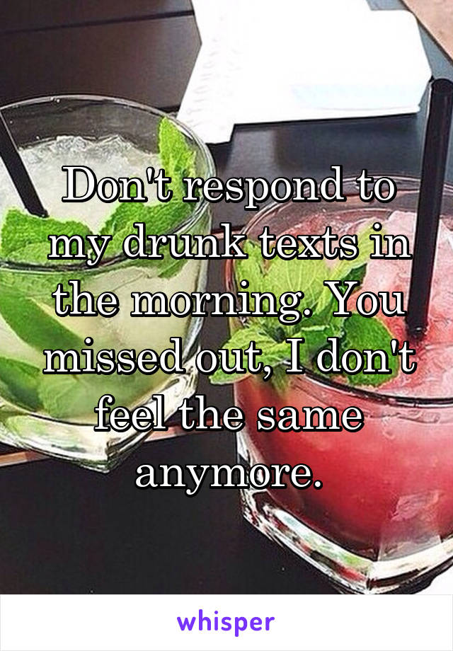 Don't respond to my drunk texts in the morning. You missed out, I don't feel the same anymore.