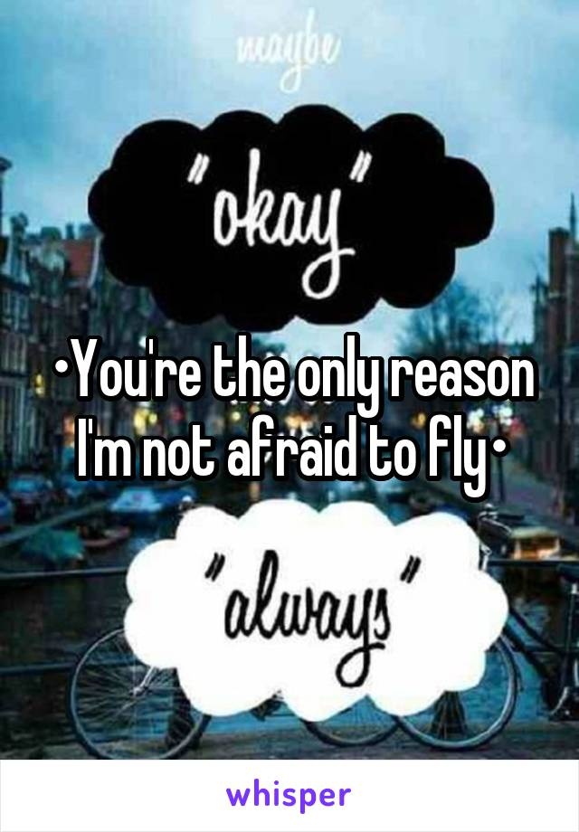 •You're the only reason I'm not afraid to fly•