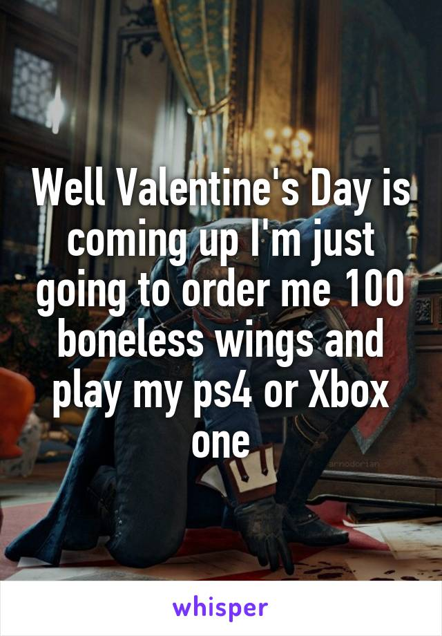 Well Valentine's Day is coming up I'm just going to order me 100 boneless wings and play my ps4 or Xbox one