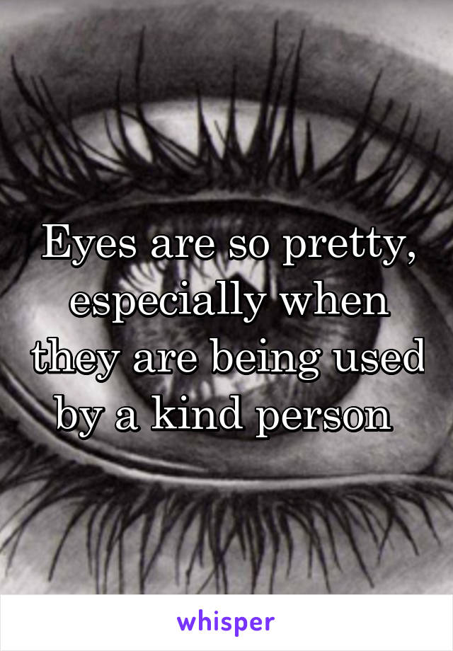 Eyes are so pretty, especially when they are being used by a kind person