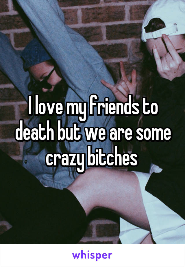 I love my friends to death but we are some crazy bitches