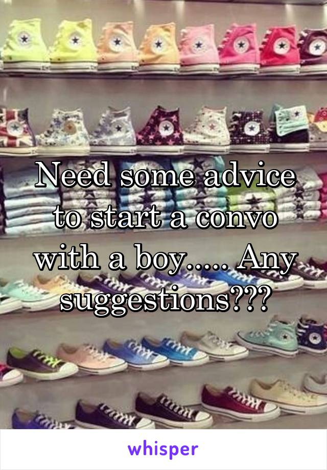 Need some advice to start a convo with a boy..... Any suggestions???