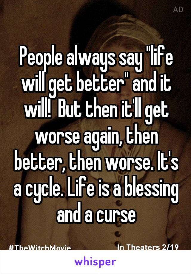 "People always say ""life will get better"" and it will!  But then it'll get worse again, then better, then worse. It's a cycle. Life is a blessing and a curse"
