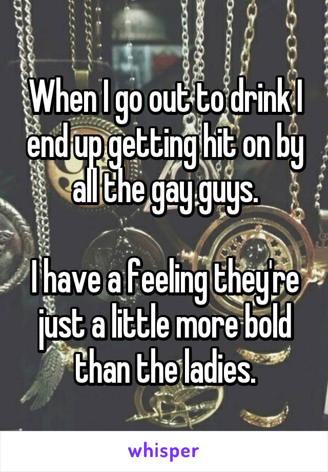 When I go out to drink I end up getting hit on by all the gay guys.  I have a feeling they're just a little more bold than the ladies.