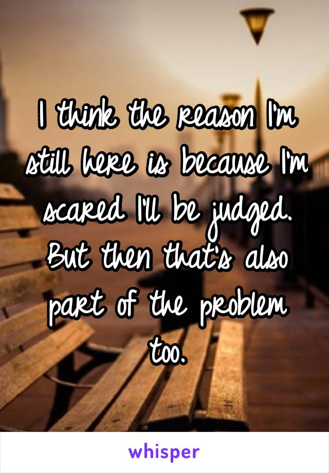 I think the reason I'm still here is because I'm scared I'll be judged. But then that's also part of the problem too.