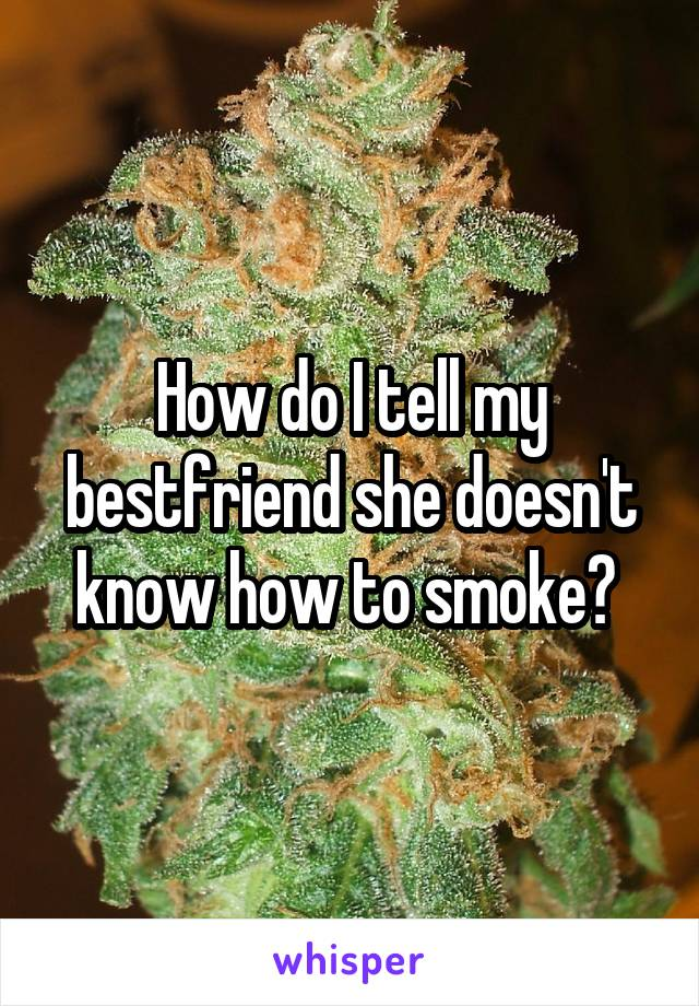 How do I tell my bestfriend she doesn't know how to smoke?