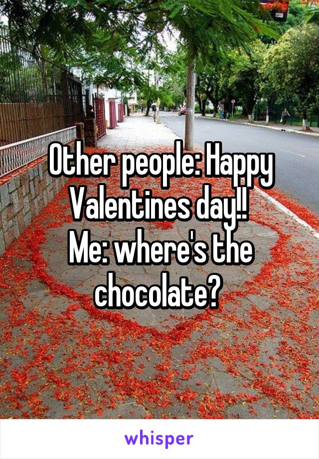 Other people: Happy Valentines day!!  Me: where's the chocolate?