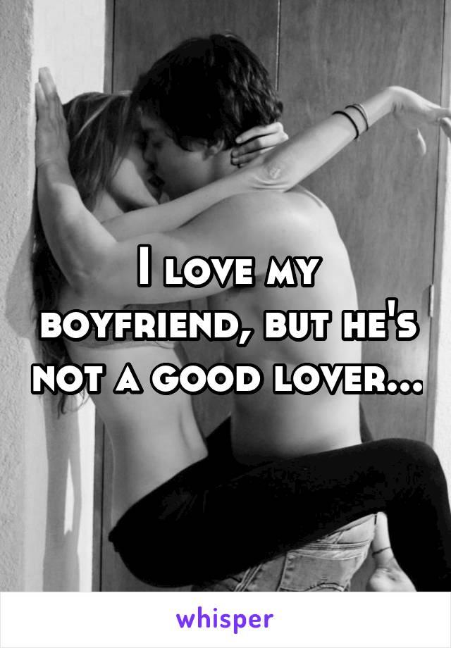 I love my boyfriend, but he's not a good lover...