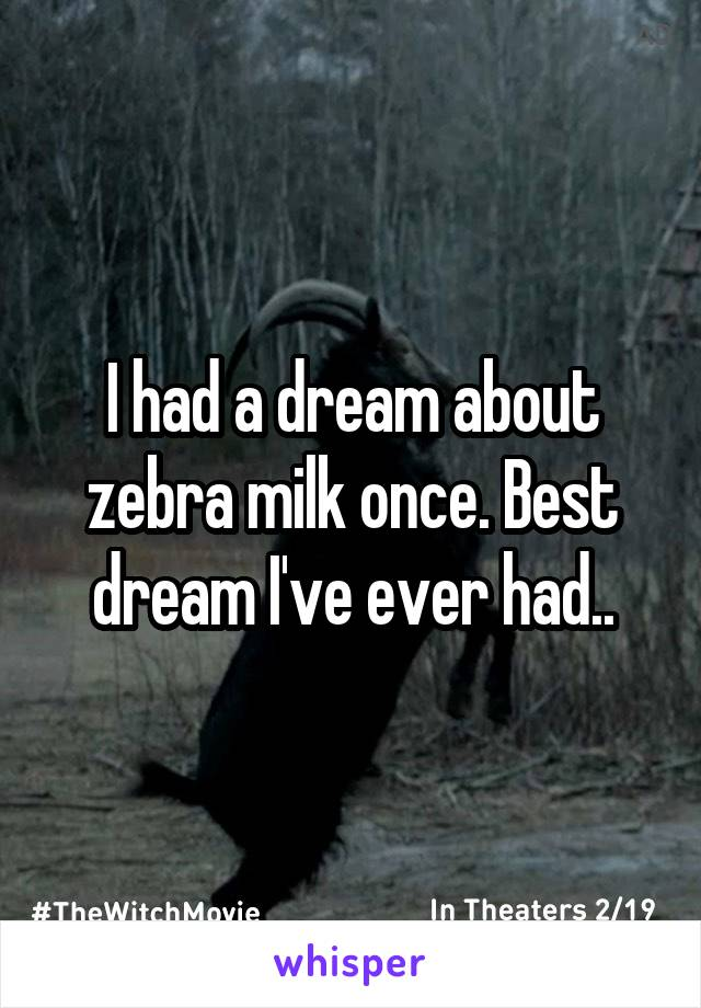 I had a dream about zebra milk once. Best dream I've ever had..