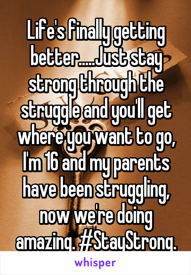 Life's finally getting better.....Just stay strong through the struggle and you'll get where you want to go, I'm 16 and my parents have been struggling, now we're doing amazing. #StayStrong.