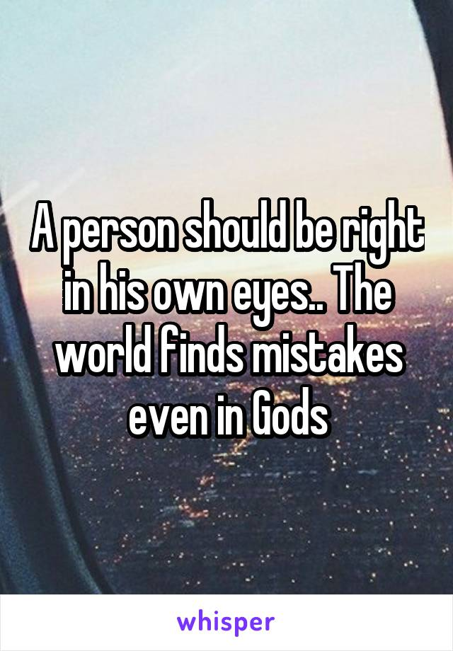 A person should be right in his own eyes.. The world finds mistakes even in Gods