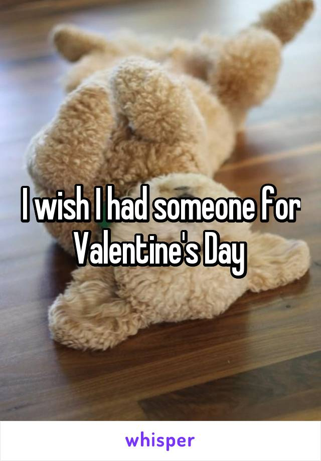 I wish I had someone for Valentine's Day