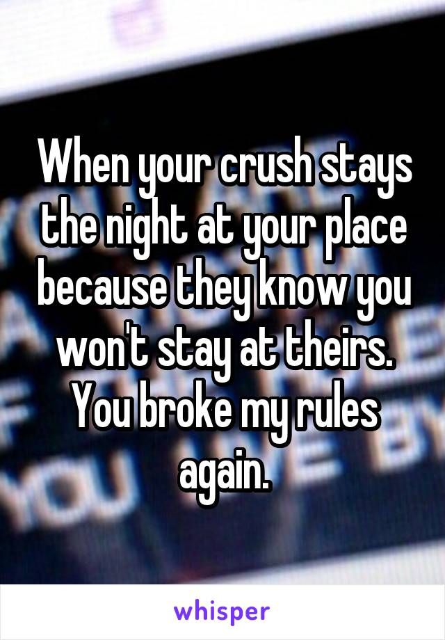 When your crush stays the night at your place because they know you won't stay at theirs. You broke my rules again.