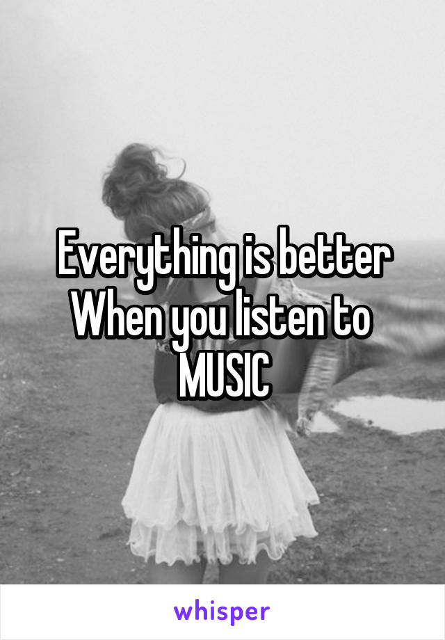 Everything is better When you listen to  MUSIC