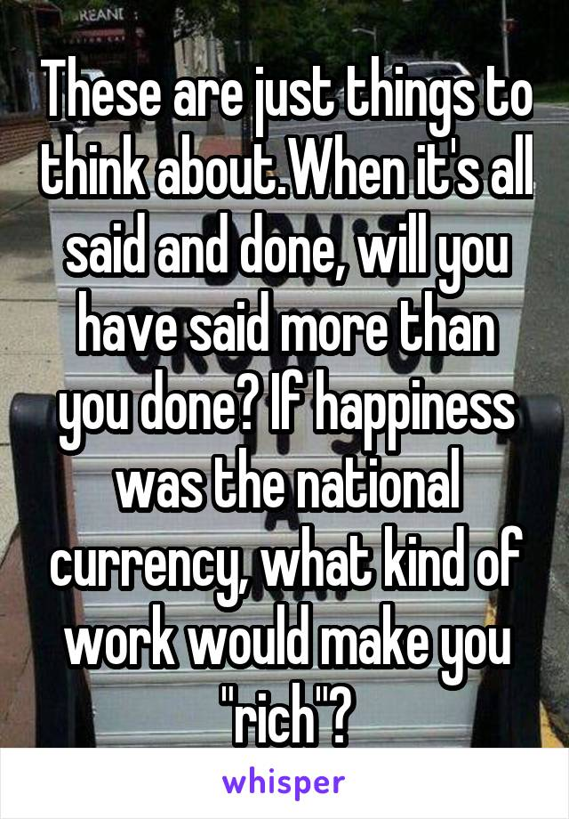 """These are just things to think about.When it's all said and done, will you have said more than you done? If happiness was the national currency, what kind of work would make you """"rich""""?"""