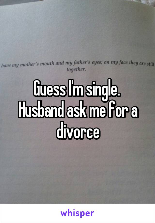 Guess I'm single.  Husband ask me for a divorce
