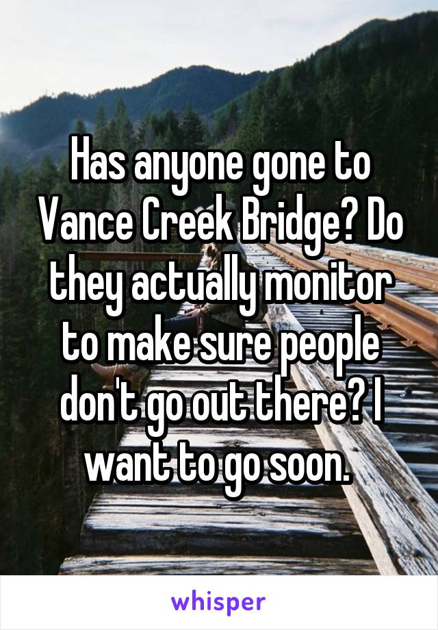 Has anyone gone to Vance Creek Bridge? Do they actually monitor to make sure people don't go out there? I want to go soon.
