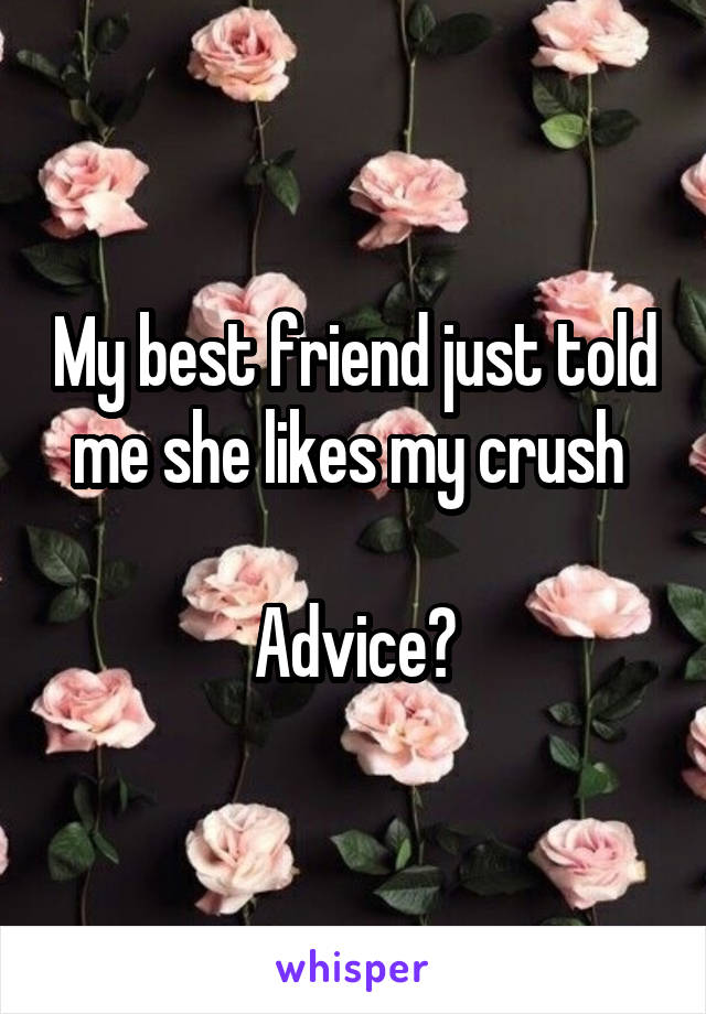 My best friend just told me she likes my crush   Advice?