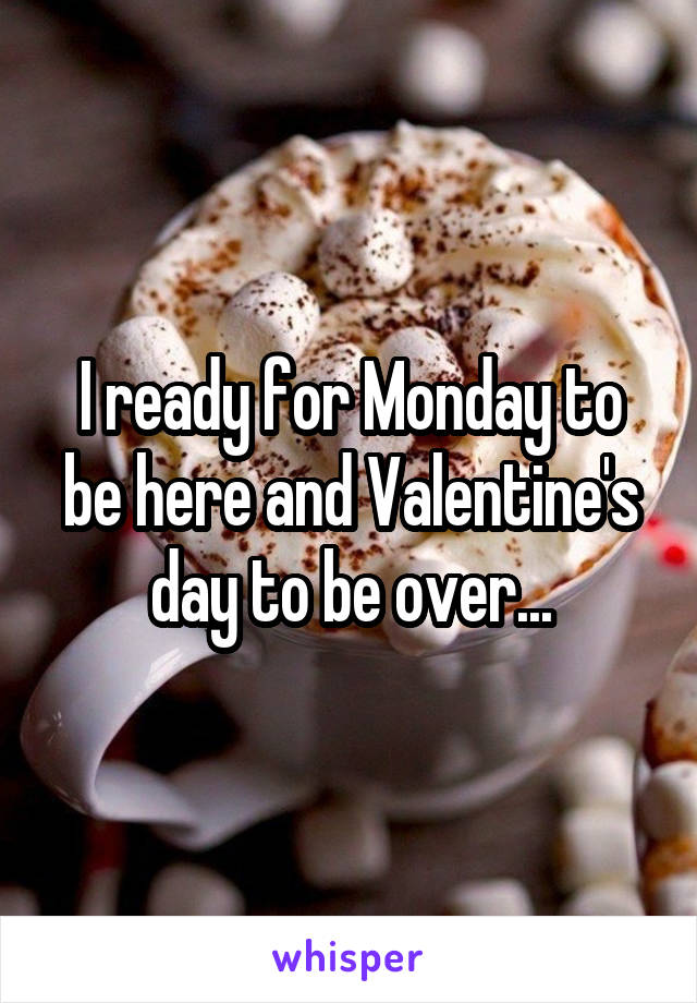 I ready for Monday to be here and Valentine's day to be over...