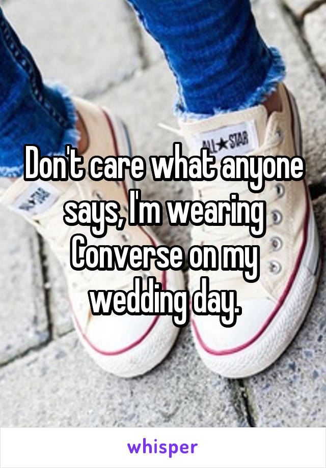 Don't care what anyone says, I'm wearing Converse on my wedding day.