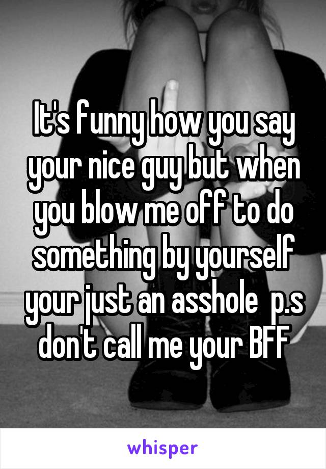 It's funny how you say your nice guy but when you blow me off to do something by yourself your just an asshole  p.s don't call me your BFF