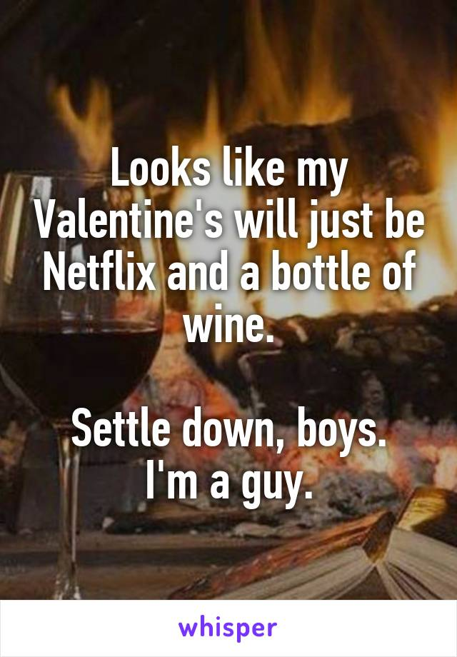 Looks like my Valentine's will just be Netflix and a bottle of wine.  Settle down, boys. I'm a guy.