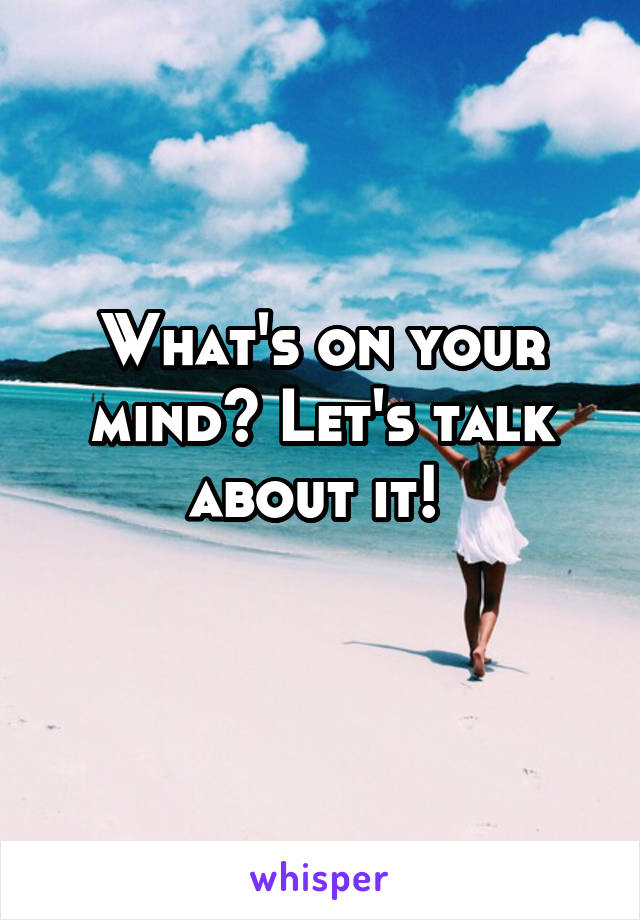 What's on your mind? Let's talk about it!