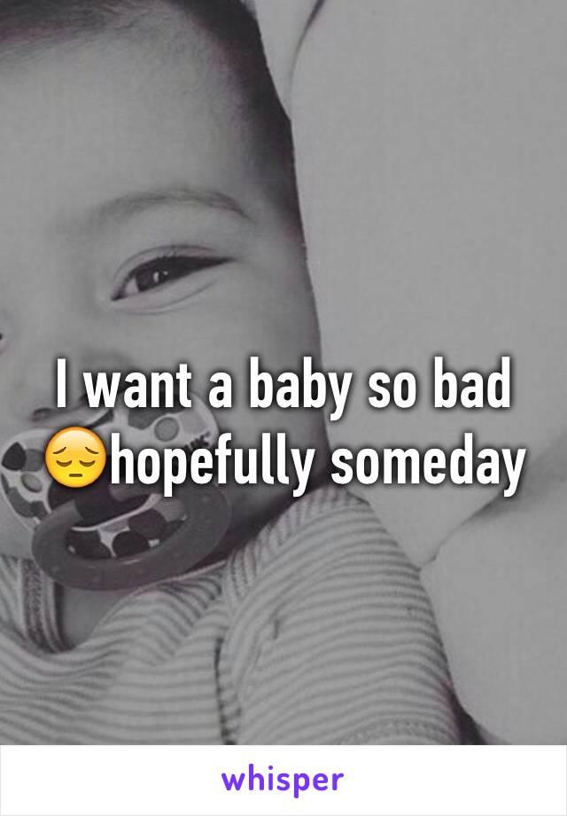 I want a baby so bad 😔hopefully someday