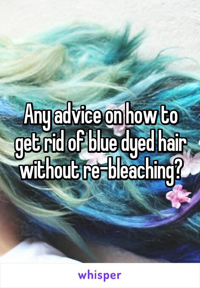 Any advice on how to get rid of blue dyed hair without re-bleaching?